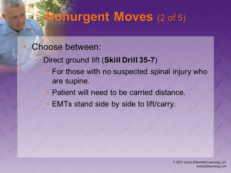 Nonurgent Moves (2 of 5) Choose between: –Direct ground lift (Skill Drill 35-7) For those with no suspected spinal injury who are supine. Patient will