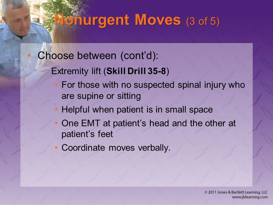 Nonurgent Moves (3 of 5) Choose between (cont'd): –Extremity lift (Skill Drill 35-8) For those with no suspected spinal injury who are supine or sitti