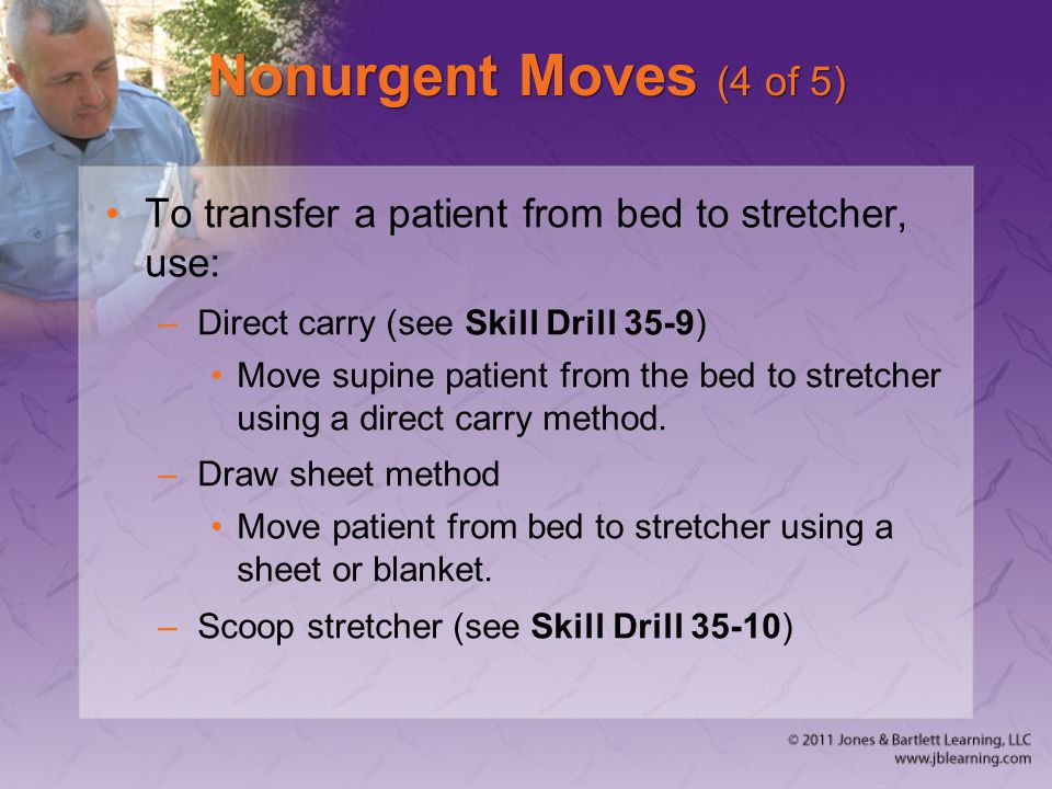 Nonurgent Moves (4 of 5) To transfer a patient from bed to stretcher, use: –Direct carry (see Skill Drill 35-9) Move supine patient from the bed to st