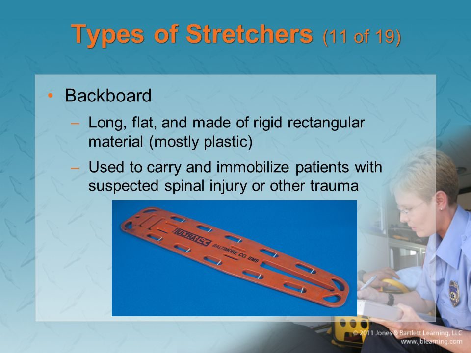 Types of Stretchers (11 of 19) Backboard –Long, flat, and made of rigid rectangular material (mostly plastic) –Used to carry and immobilize patients with suspected spinal injury or other trauma