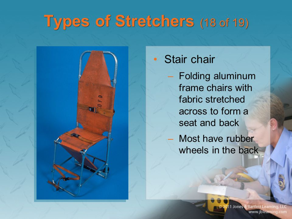 Types of Stretchers (18 of 19) Stair chair –Folding aluminum frame chairs with fabric stretched across to form a seat and back –Most have rubber wheels in the back