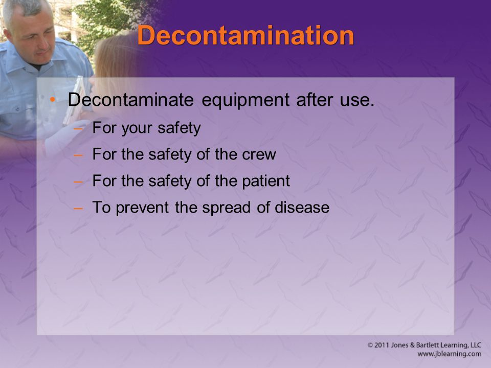 Decontamination Decontaminate equipment after use. –For your safety –For the safety of the crew –For the safety of the patient –To prevent the spread