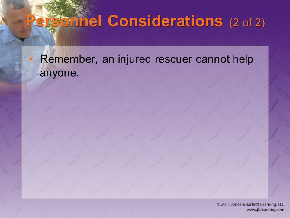 Personnel Considerations (2 of 2) Remember, an injured rescuer cannot help anyone.