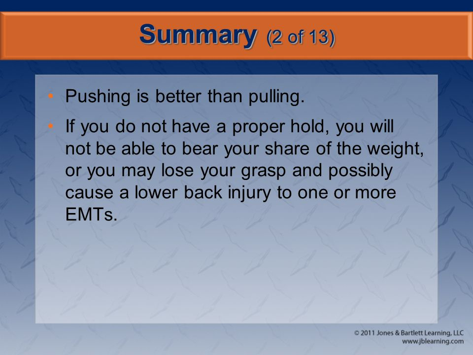 Summary (2 of 13) Pushing is better than pulling. If you do not have a proper hold, you will not be able to bear your share of the weight, or you may
