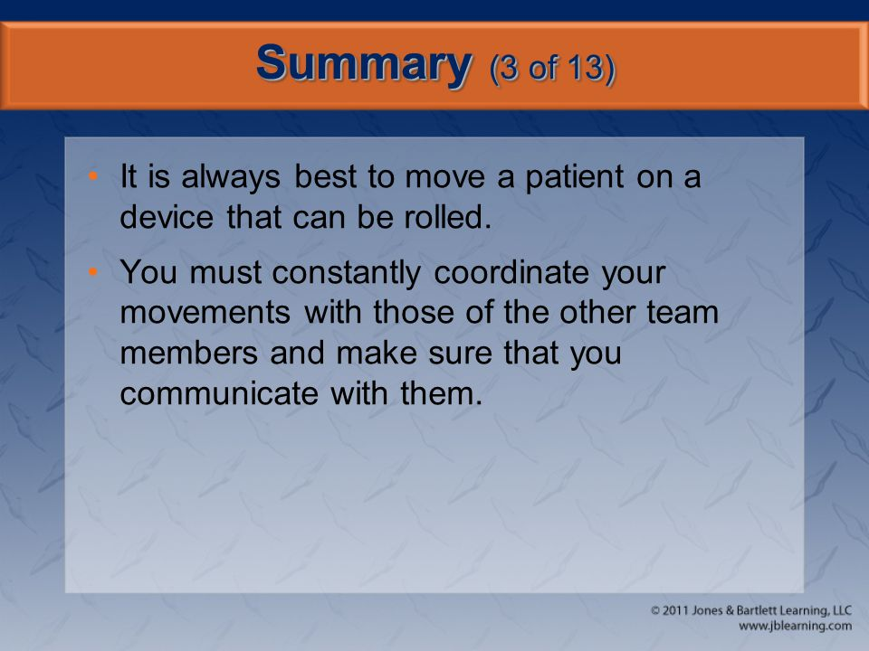 Summary (3 of 13) It is always best to move a patient on a device that can be rolled. You must constantly coordinate your movements with those of the