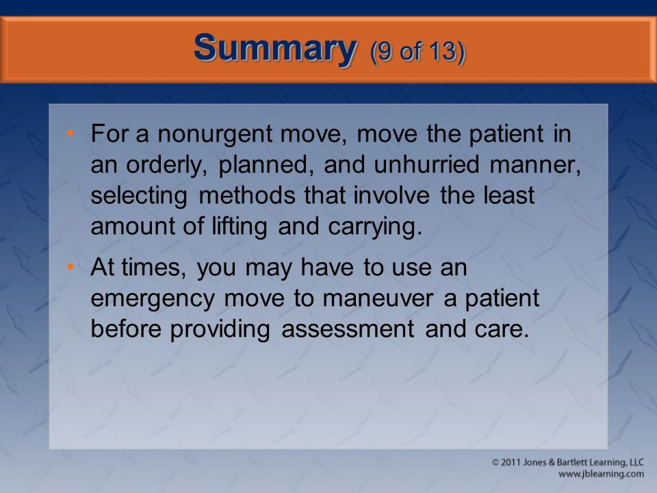 Summary (9 of 13) For a nonurgent move, move the patient in an orderly, planned, and unhurried manner, selecting methods that involve the least amount