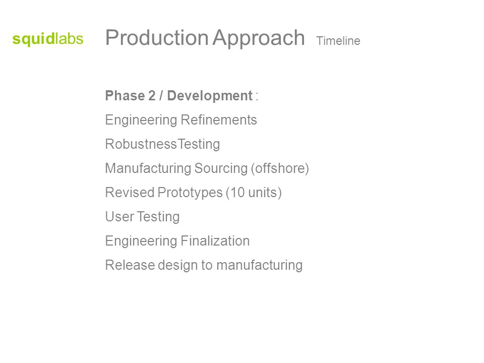 squidlabs Phase 2 / Development : Engineering Refinements RobustnessTesting Manufacturing Sourcing (offshore) Revised Prototypes (10 units) User Testing Engineering Finalization Release design to manufacturing Production Approach Timeline