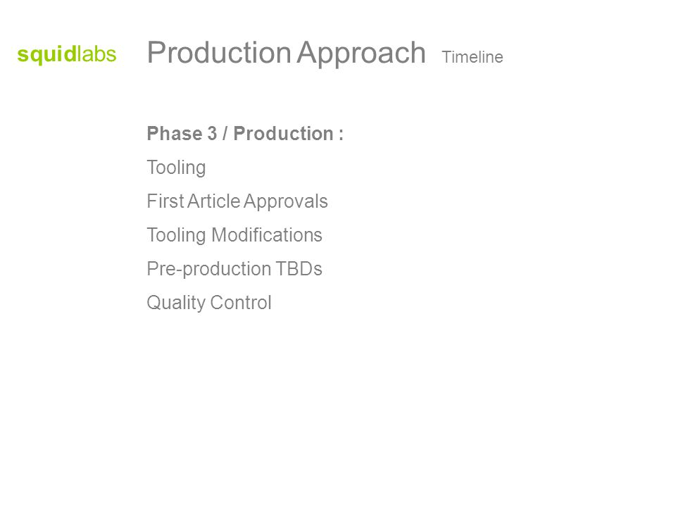 squidlabs Phase 3 / Production : Tooling First Article Approvals Tooling Modifications Pre-production TBDs Quality Control Production Approach Timeline