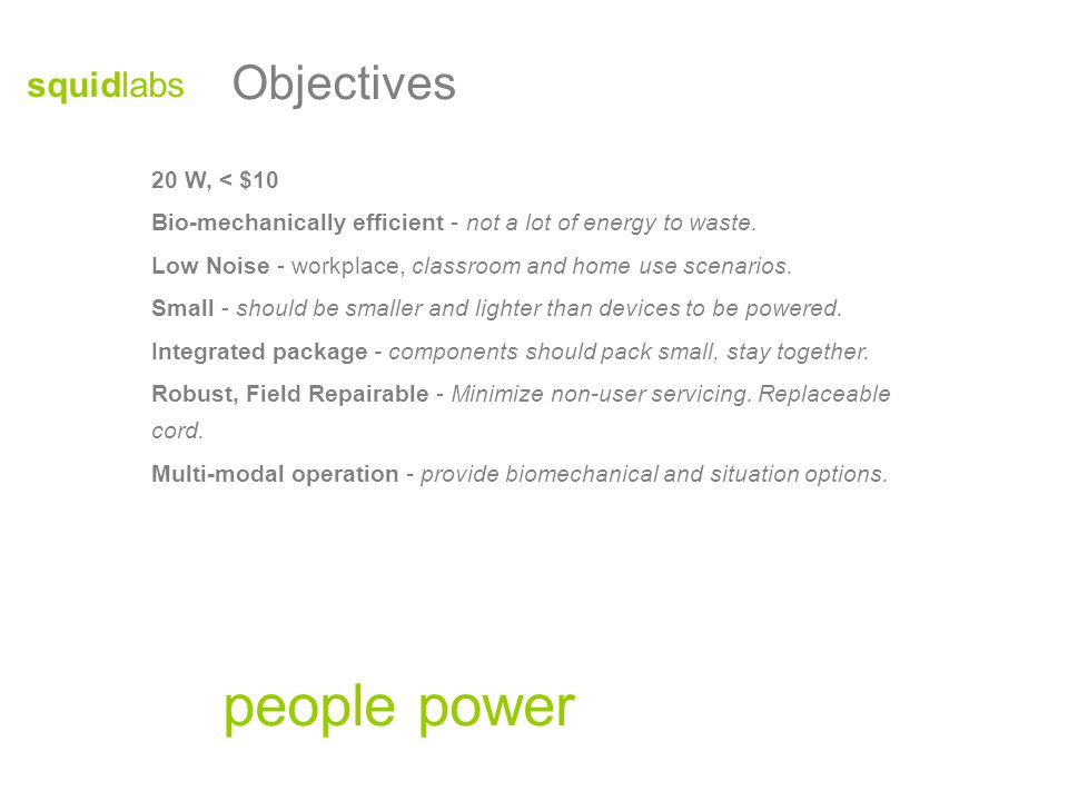 Objectives people power 20 W, < $10 Bio-mechanically efficient - not a lot of energy to waste.