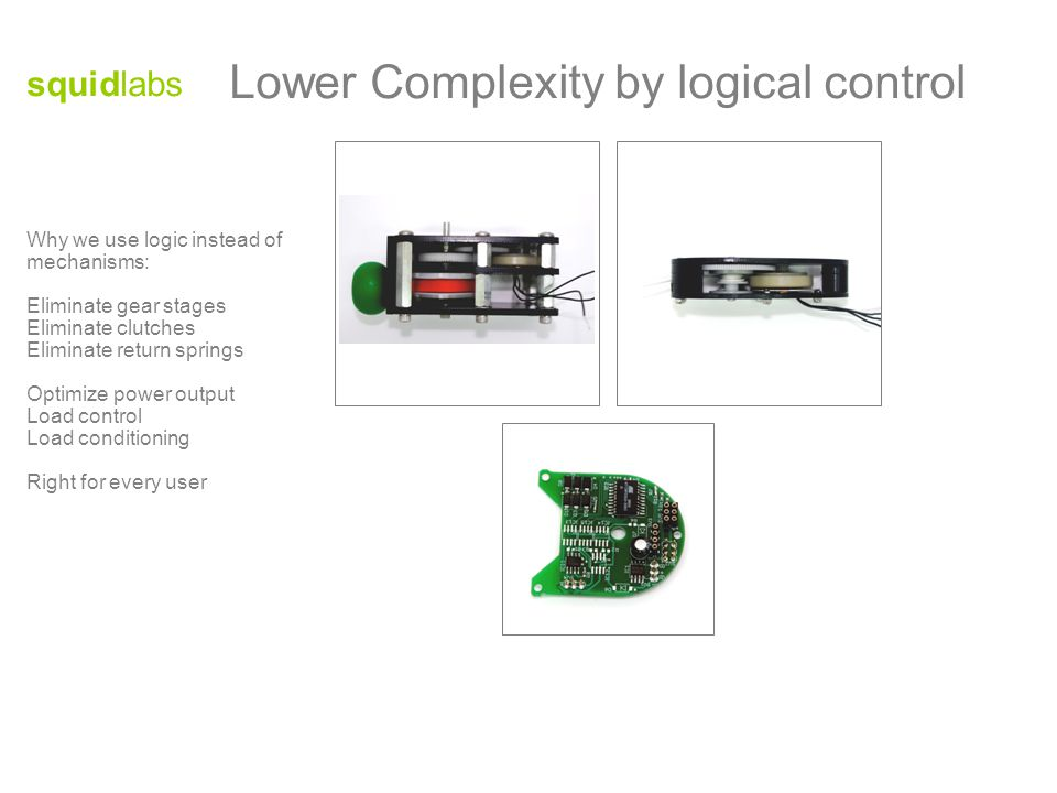 Why we use logic instead of mechanisms: Eliminate gear stages Eliminate clutches Eliminate return springs Optimize power output Load control Load conditioning Right for every user squidlabs Lower Complexity by logical control
