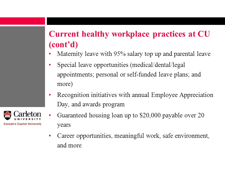 Current healthy workplace practices at CU (cont'd) Maternity leave with 95% salary top up and parental leave Special leave opportunities (medical/dental/legal appointments; personal or self-funded leave plans; and more) Recognition initiatives with annual Employee Appreciation Day, and awards program Guaranteed housing loan up to $20,000 payable over 20 years Career opportunities, meaningful work, safe environment, and more