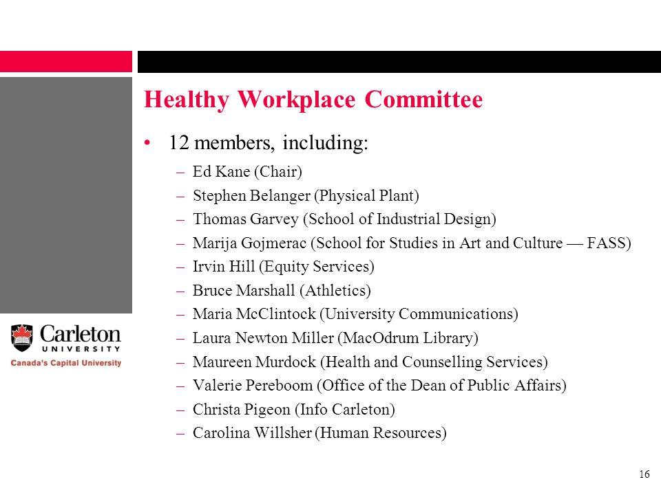 16 Healthy Workplace Committee 12 members, including: –Ed Kane (Chair) –Stephen Belanger (Physical Plant) –Thomas Garvey (School of Industrial Design)