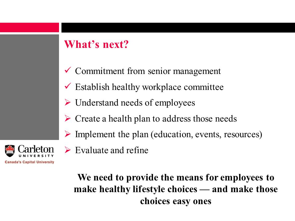 What's next? Commitment from senior management Establish healthy workplace committee  Understand needs of employees  Create a health plan to address