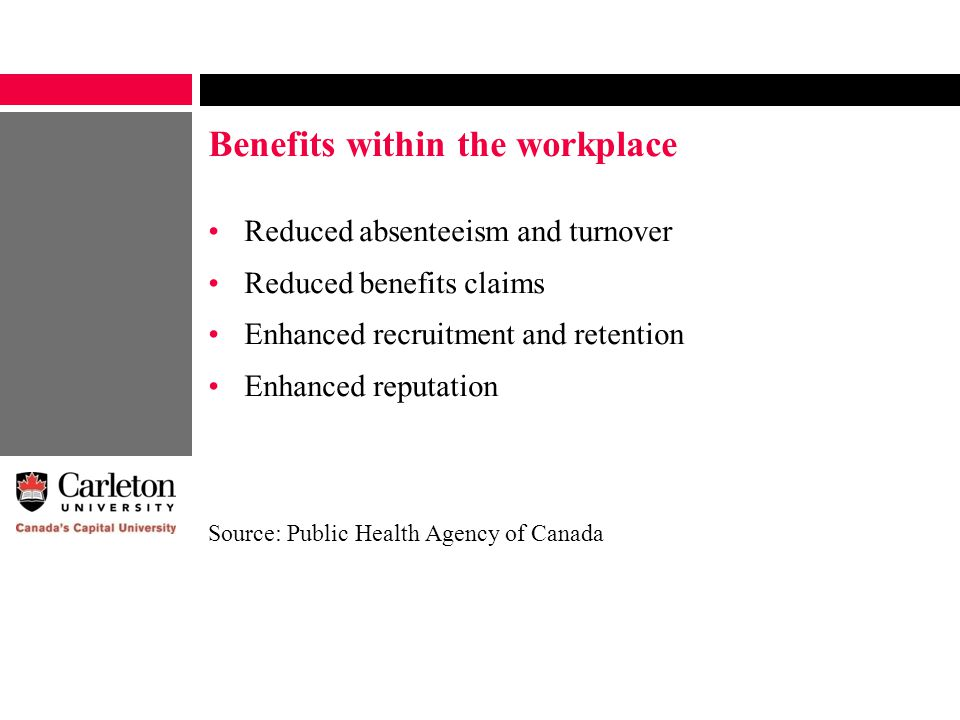 Benefits within the workplace Reduced absenteeism and turnover Reduced benefits claims Enhanced recruitment and retention Enhanced reputation Source: