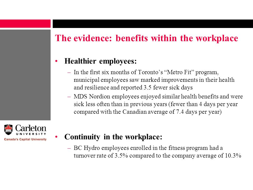 The evidence: benefits within the workplace Healthier employees: –In the first six months of Toronto's Metro Fit program, municipal employees saw marked improvements in their health and resilience and reported 3.5 fewer sick days –MDS Nordion employees enjoyed similar health benefits and were sick less often than in previous years (fewer than 4 days per year compared with the Canadian average of 7.4 days per year) Continuity in the workplace: –BC Hydro employees enrolled in the fitness program had a turnover rate of 3.5% compared to the company average of 10.3%