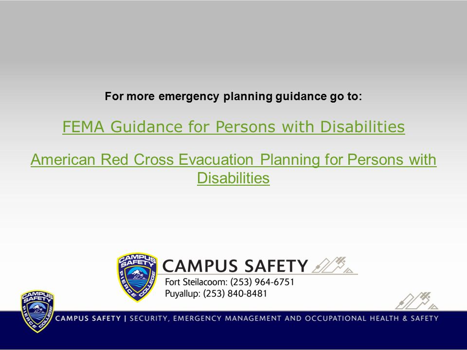 For more emergency planning guidance go to: FEMA Guidance for Persons with Disabilities American Red Cross Evacuation Planning for Persons with Disabilities