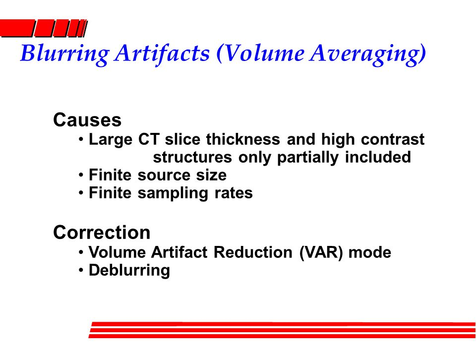 Blurring Artifacts (Volume Averaging) Causes Large CT slice thickness and high contrast structures only partially included Finite source size Finite sampling rates Correction Volume Artifact Reduction (VAR) mode Deblurring