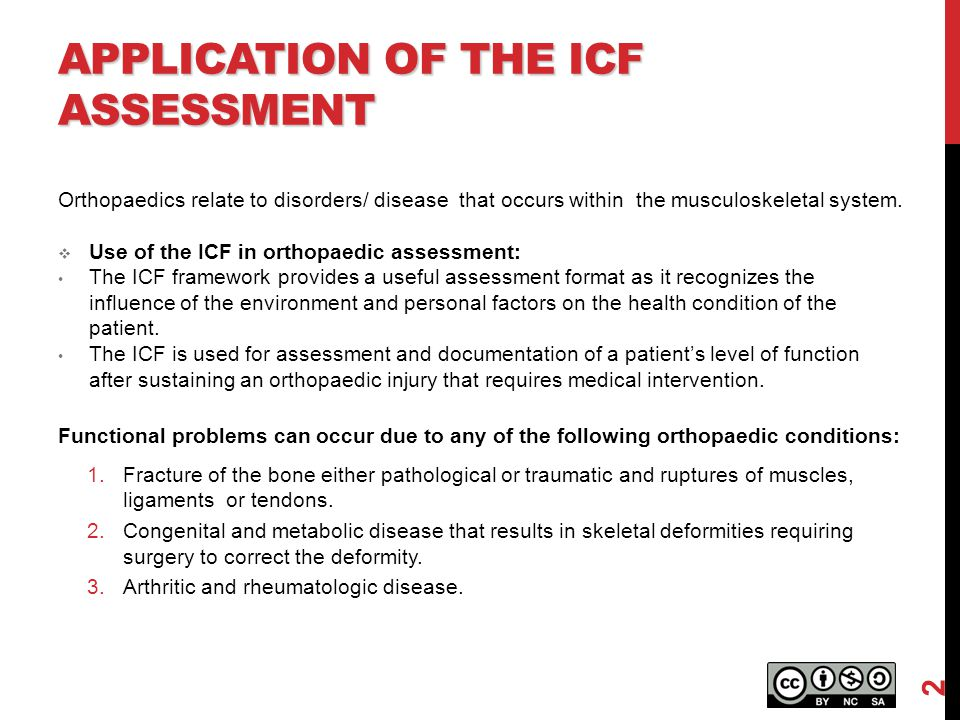APPLICATION OF THE ICF ASSESSMENT Orthopaedics relate to disorders/ disease that occurs within the musculoskeletal system.  Use of the ICF in orthopa