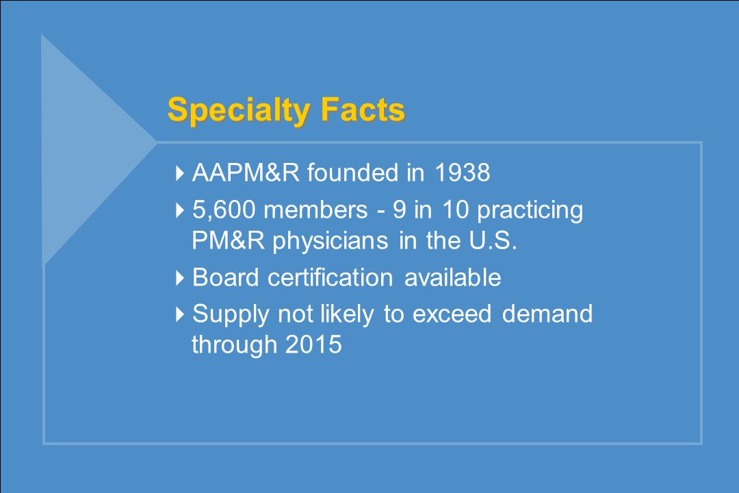 Specialty Facts  AAPM&R founded in 1938  5,600 members - 9 in 10 practicing PM&R physicians in the U.S.