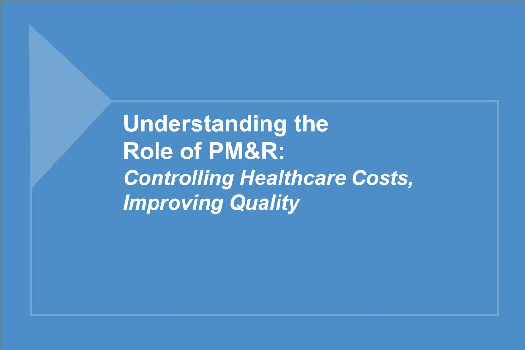 Understanding the Role of PM&R: Controlling Healthcare Costs, Improving Quality