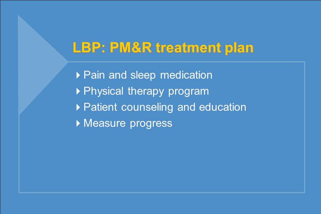 LBP: PM&R treatment plan  Pain and sleep medication  Physical therapy program  Patient counseling and education  Measure progress