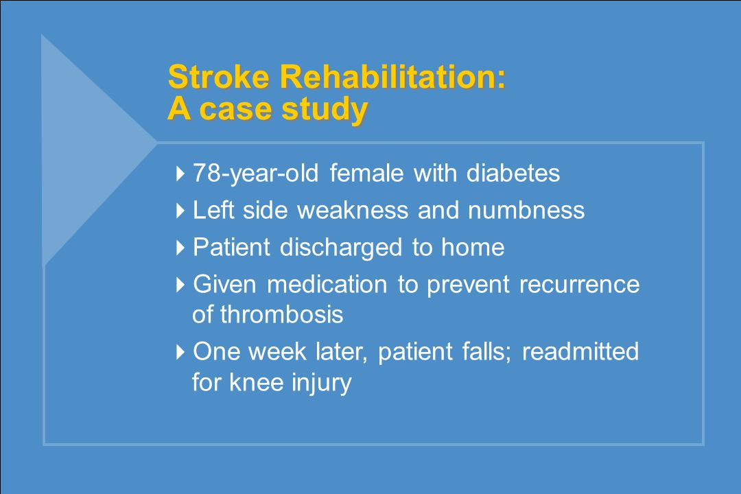 Stroke Rehabilitation: A case study  78-year-old female with diabetes  Left side weakness and numbness  Patient discharged to home  Given medication to prevent recurrence of thrombosis  One week later, patient falls; readmitted for knee injury