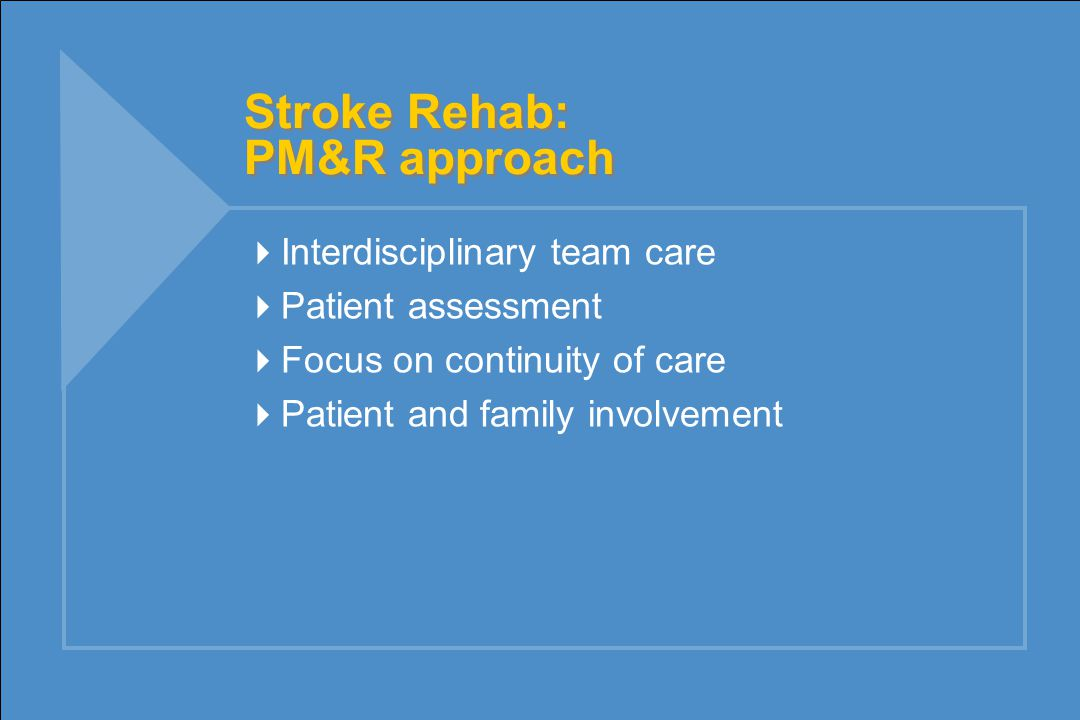 Stroke Rehab: PM&R approach  Interdisciplinary team care  Patient assessment  Focus on continuity of care  Patient and family involvement