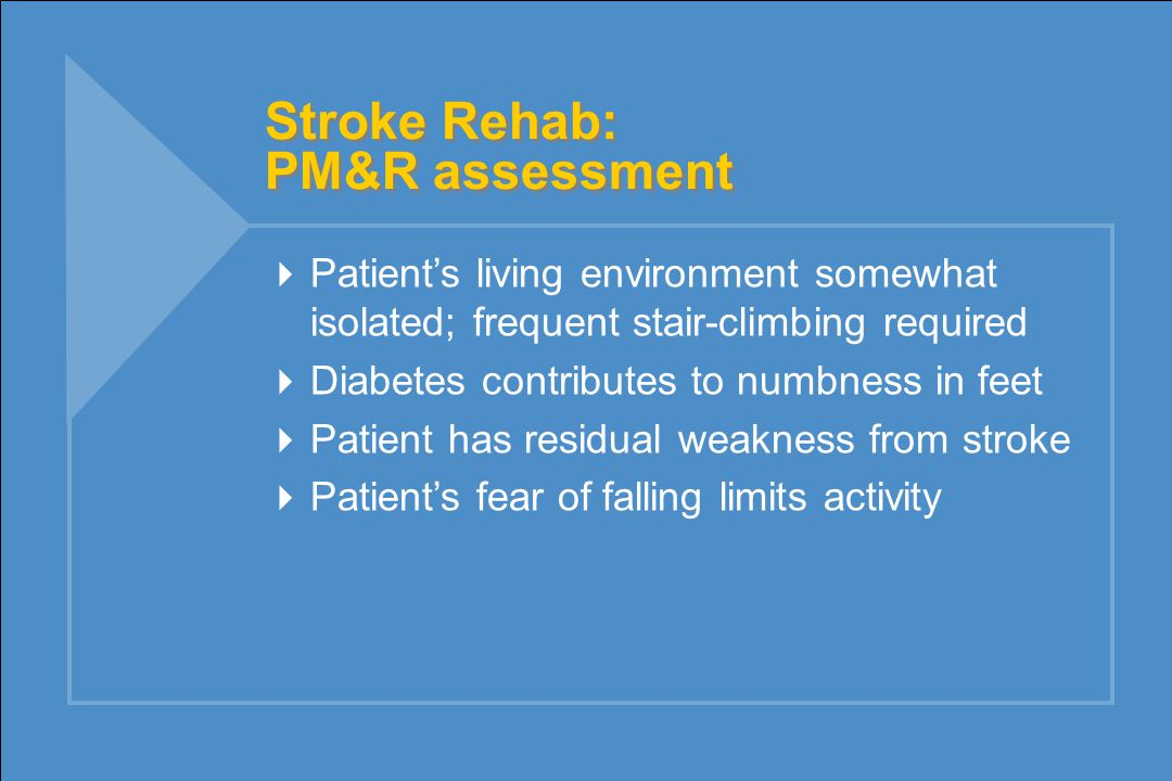 Stroke Rehab: PM&R assessment  Patient's living environment somewhat isolated; frequent stair-climbing required  Diabetes contributes to numbness in feet  Patient has residual weakness from stroke  Patient's fear of falling limits activity