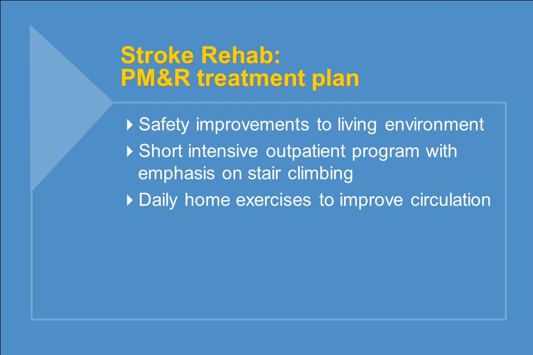 Stroke Rehab: PM&R treatment plan  Safety improvements to living environment  Short intensive outpatient program with emphasis on stair climbing  Daily home exercises to improve circulation