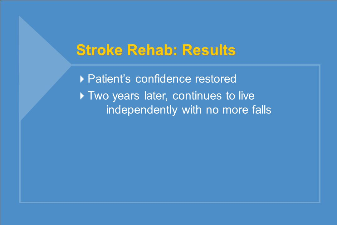 Stroke Rehab: Results  Patient's confidence restored  Two years later, continues to live independently with no more falls
