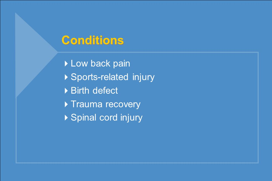 Conditions  Low back pain  Sports-related injury  Birth defect  Trauma recovery  Spinal cord injury
