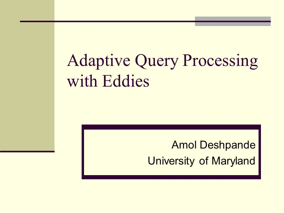 Adaptive Query Processing with Eddies Amol Deshpande University of Maryland