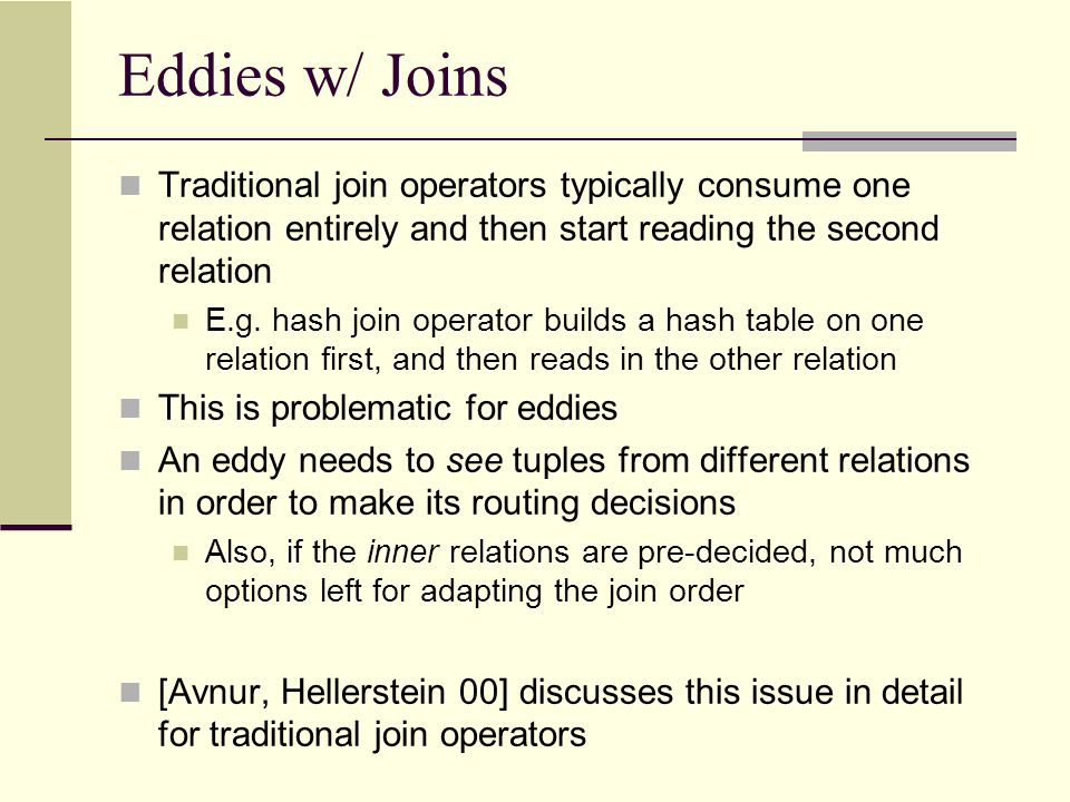 Symmetric Hash Join We will use a new join operator called symmetric hash join operator Also called doubly pipelined Other variants include ripple joins, Xjoins (disk-based) S E HashTable S.Name HashTable E.Name SE When a new S tuple arrives: (1)It is built into S.name hashtable (2)Probed into E.name hash table to find matches with already arrived E tuples (3)Matches are immediately output Symmetric Operation !!