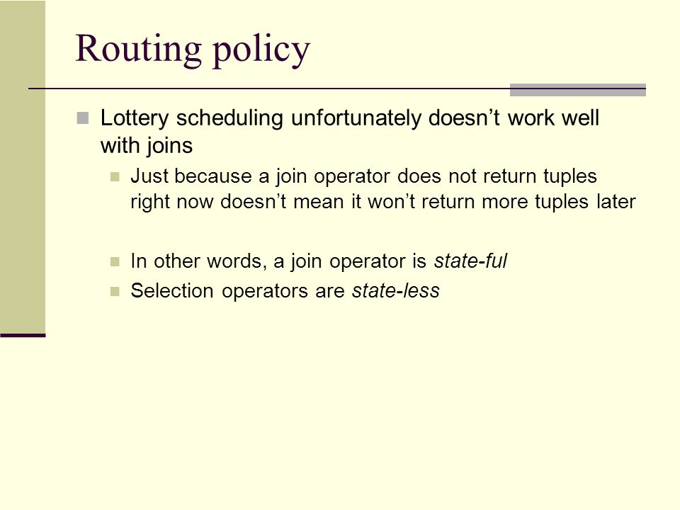 Routing policy Lottery scheduling unfortunately doesn't work well with joins Just because a join operator does not return tuples right now doesn't mea