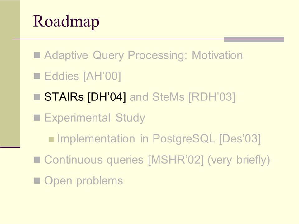 Roadmap Adaptive Query Processing: Motivation Eddies [AH'00] STAIRs [DH'04] and SteMs [RDH'03] Experimental Study Implementation in PostgreSQL [Des'03