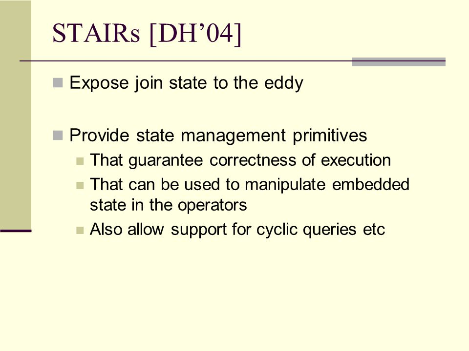 STAIRs [DH'04] Expose join state to the eddy Provide state management primitives That guarantee correctness of execution That can be used to manipulate embedded state in the operators Also allow support for cyclic queries etc