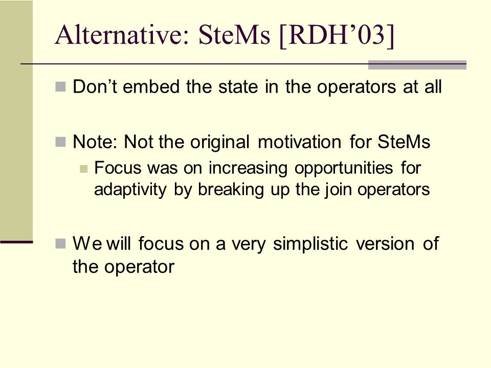 Alternative: SteMs [RDH'03] Don't embed the state in the operators at all Note: Not the original motivation for SteMs Focus was on increasing opportunities for adaptivity by breaking up the join operators We will focus on a very simplistic version of the operator