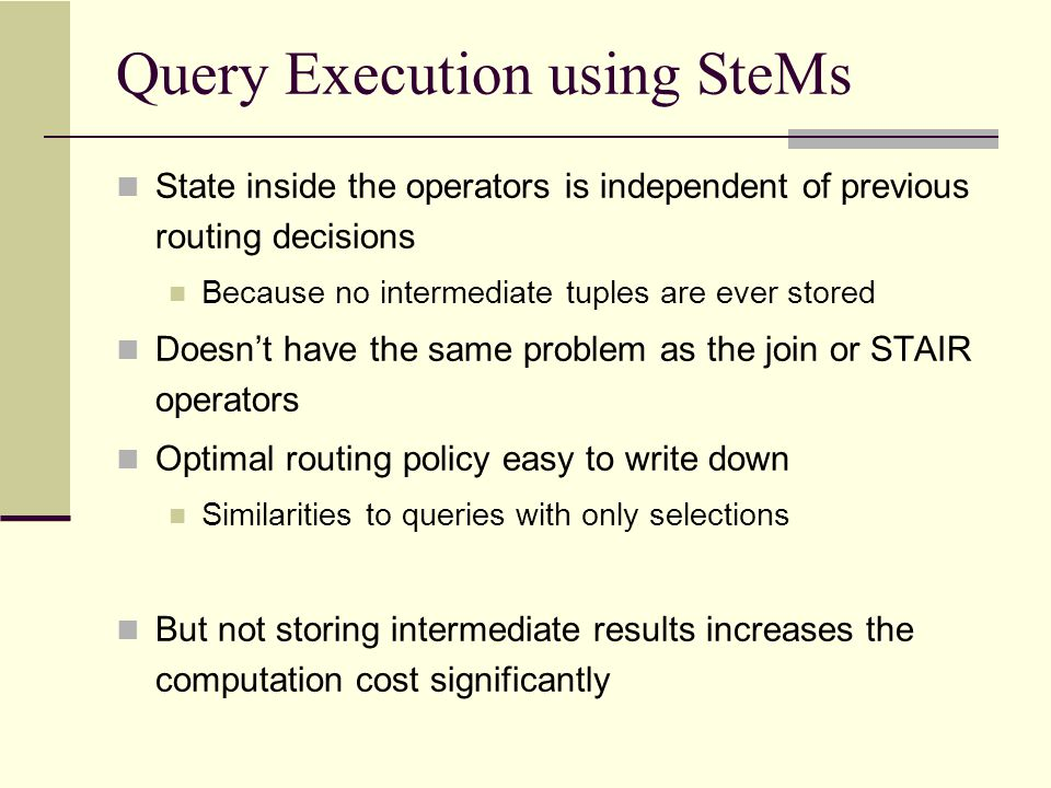 SteMs: Drawbacks Recomputation of intermediate result tuples Constrained plan choices Available plans depend highly on the arrival order