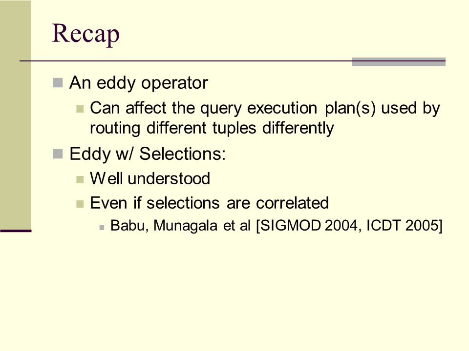 Recap An eddy operator Can affect the query execution plan(s) used by routing different tuples differently Eddy w/ Selections: Well understood Even if