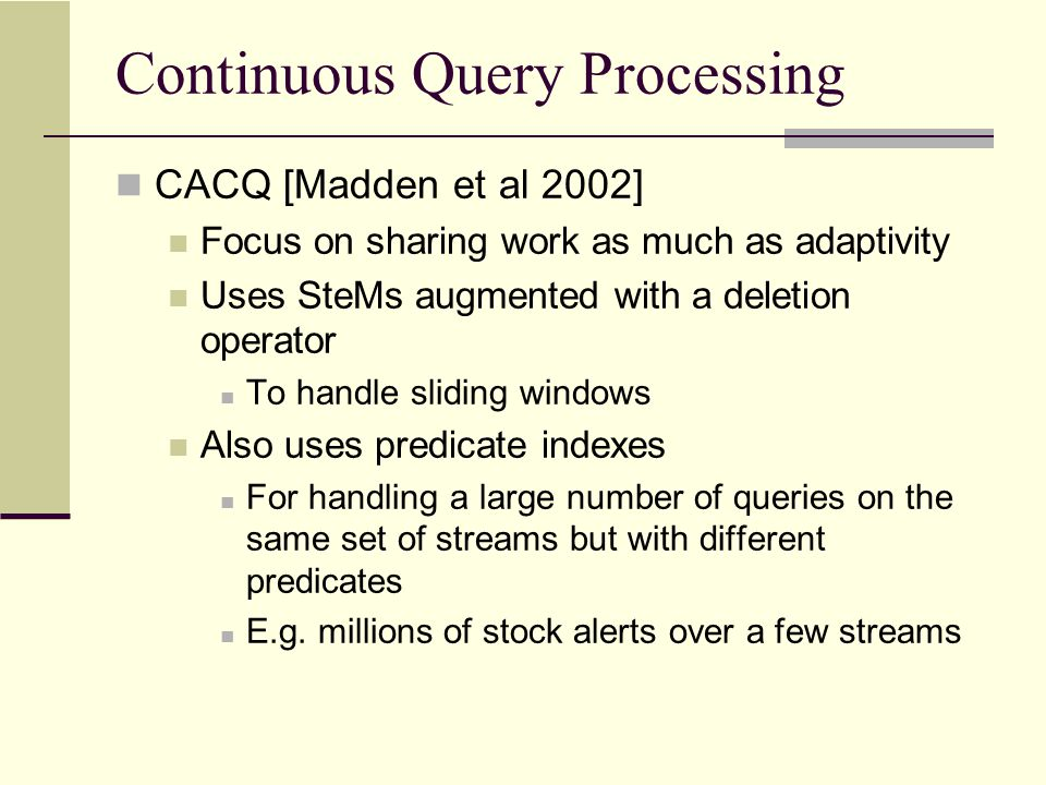 Continuous Query Processing CACQ [Madden et al 2002] Focus on sharing work as much as adaptivity Uses SteMs augmented with a deletion operator To hand