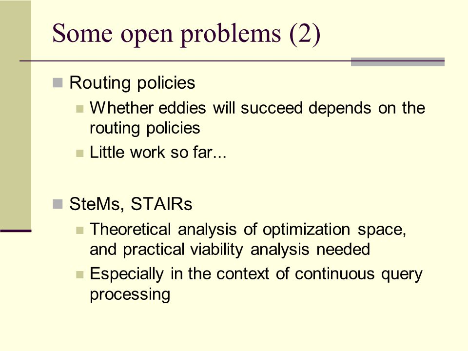 Some open problems (3) Eddies for multi-query processing (non-CQ) SteMs may be sufficient for CQ processing, but not for normal multi-query processing Parallel, distributed environments, P2P, Grid..