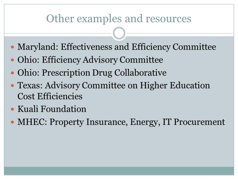 Other examples and resources Maryland: Effectiveness and Efficiency Committee Ohio: Efficiency Advisory Committee Ohio: Prescription Drug Collaborative Texas: Advisory Committee on Higher Education Cost Efficiencies Kuali Foundation MHEC: Property Insurance, Energy, IT Procurement