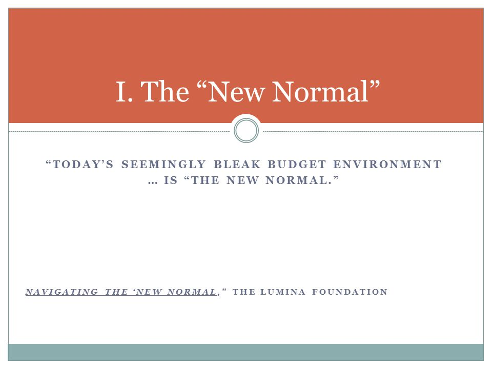 TODAY'S SEEMINGLY BLEAK BUDGET ENVIRONMENT … IS THE NEW NORMAL. NAVIGATING THE 'NEW NORMAL, THE LUMINA FOUNDATION I.
