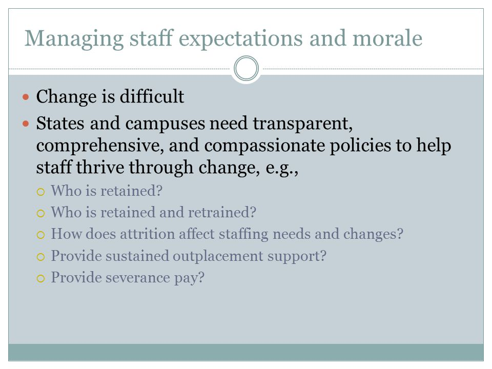 Managing staff expectations and morale Change is difficult States and campuses need transparent, comprehensive, and compassionate policies to help staff thrive through change, e.g.,  Who is retained.