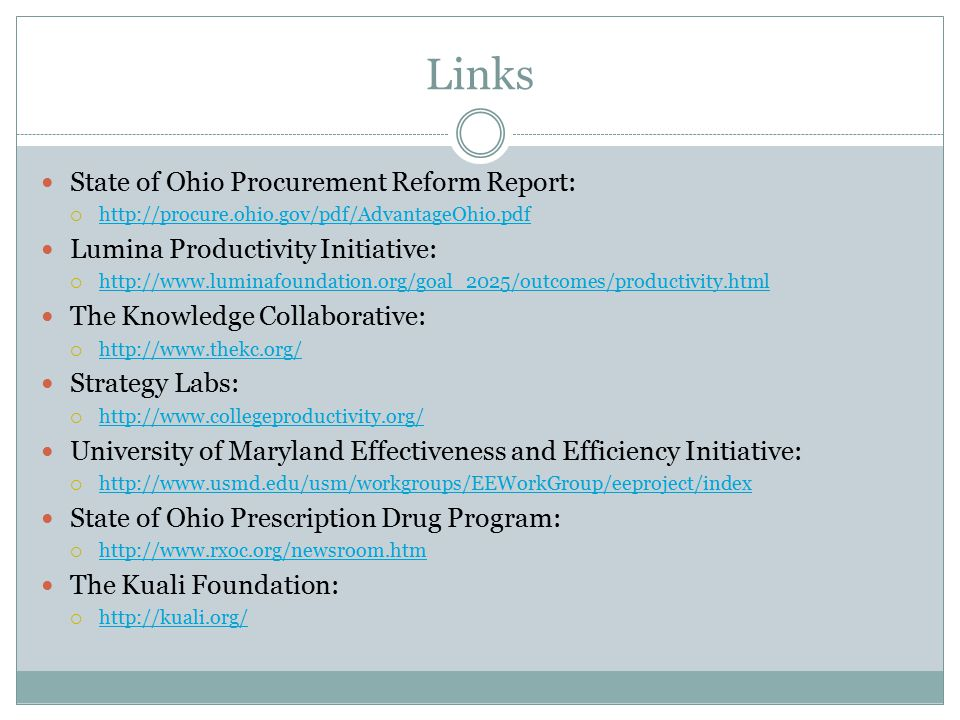 Links State of Ohio Procurement Reform Report:  http://procure.ohio.gov/pdf/AdvantageOhio.pdf http://procure.ohio.gov/pdf/AdvantageOhio.pdf Lumina Productivity Initiative:  http://www.luminafoundation.org/goal_2025/outcomes/productivity.html http://www.luminafoundation.org/goal_2025/outcomes/productivity.html The Knowledge Collaborative:  http://www.thekc.org/ http://www.thekc.org/ Strategy Labs:  http://www.collegeproductivity.org/ http://www.collegeproductivity.org/ University of Maryland Effectiveness and Efficiency Initiative:  http://www.usmd.edu/usm/workgroups/EEWorkGroup/eeproject/index http://www.usmd.edu/usm/workgroups/EEWorkGroup/eeproject/index State of Ohio Prescription Drug Program:  http://www.rxoc.org/newsroom.htm http://www.rxoc.org/newsroom.htm The Kuali Foundation:  http://kuali.org/ http://kuali.org/