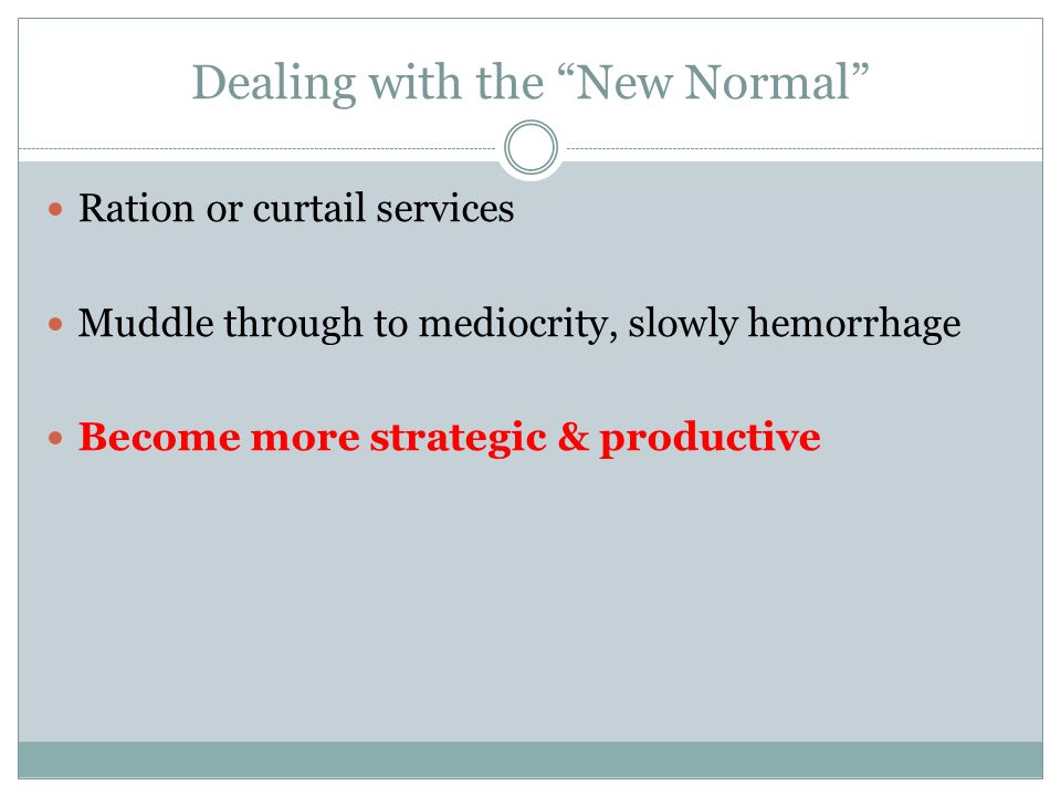 Dealing with the New Normal Ration or curtail services Muddle through to mediocrity, slowly hemorrhage Become more strategic & productive
