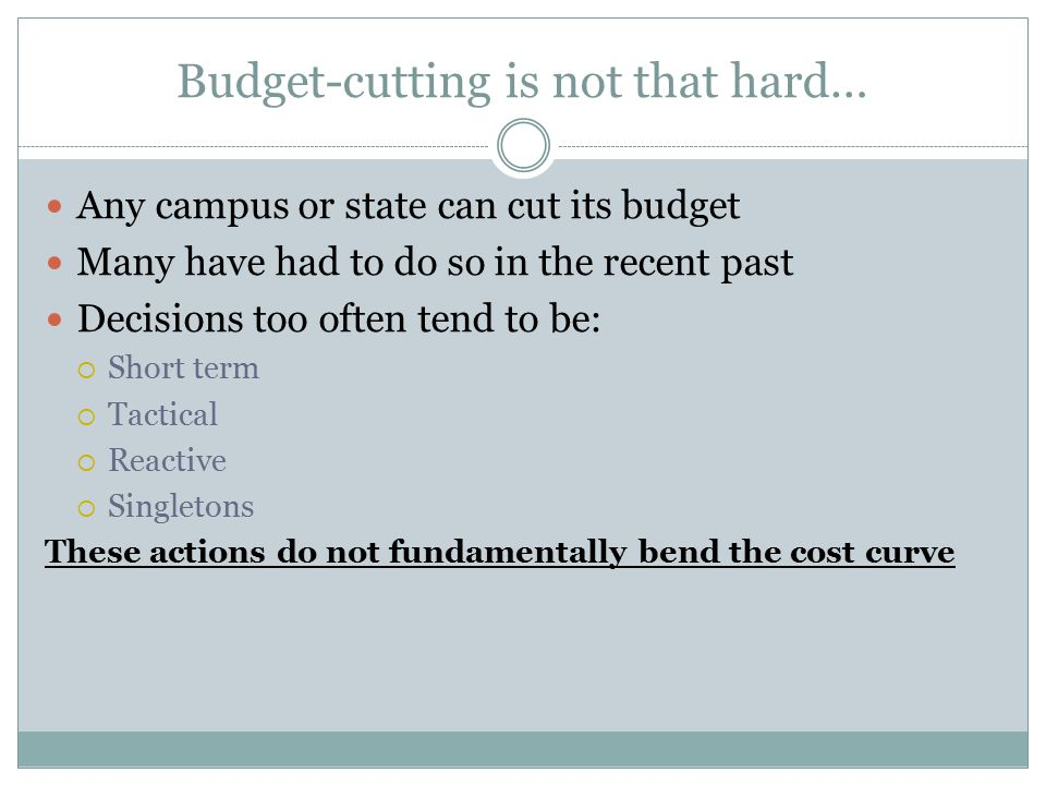 Budget-cutting is not that hard… Any campus or state can cut its budget Many have had to do so in the recent past Decisions too often tend to be:  Short term  Tactical  Reactive  Singletons These actions do not fundamentally bend the cost curve