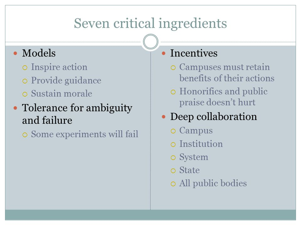 Seven critical ingredients Models  Inspire action  Provide guidance  Sustain morale Tolerance for ambiguity and failure  Some experiments will fail Incentives  Campuses must retain benefits of their actions  Honorifics and public praise doesn't hurt Deep collaboration  Campus  Institution  System  State  All public bodies
