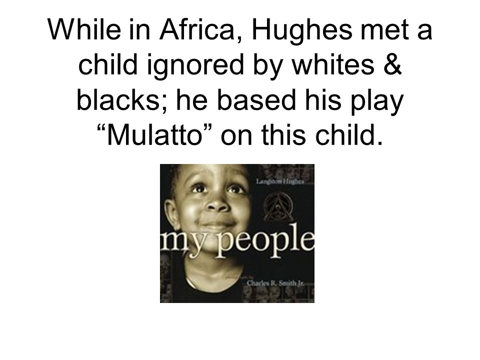 "While in Africa, Hughes met a child ignored by whites & blacks; he based his play ""Mulatto"" on this child."