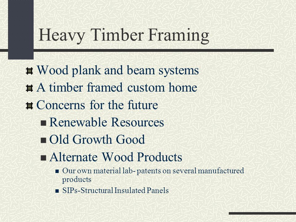 Heavy Timber Framing Wood plank and beam systems A timber framed custom home Concerns for the future Renewable Resources Old Growth Good Alternate Wood Products Our own material lab- patents on several manufactured products SIPs-Structural Insulated Panels